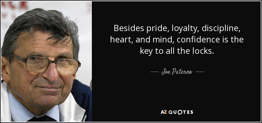 Besides pride, loyalty, discipline, heart, and mind, confidence is the key to all the locks. - Joe Paterno