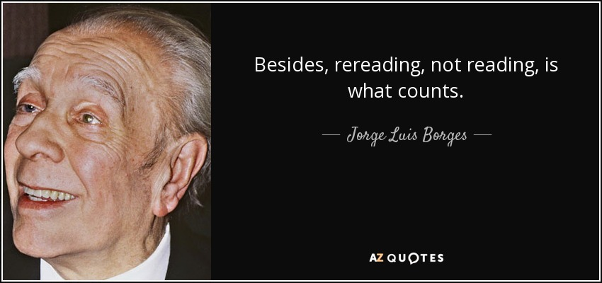 Besides, rereading, not reading, is what counts. - Jorge Luis Borges