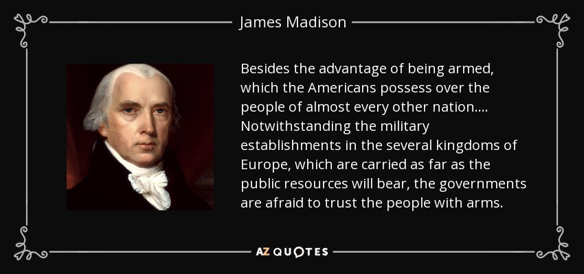 Besides the advantage of being armed, which the Americans possess over the people of almost every other nation.... Notwithstanding the military establishments in the several kingdoms of Europe, which are carried as far as the public resources will bear, the governments are afraid to trust the people with arms. - James Madison