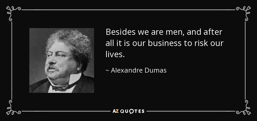 Besides we are men, and after all it is our business to risk our lives. - Alexandre Dumas