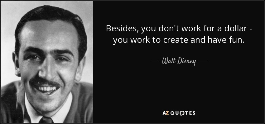 Besides, you don't work for a dollar - you work to create and have fun. - Walt Disney
