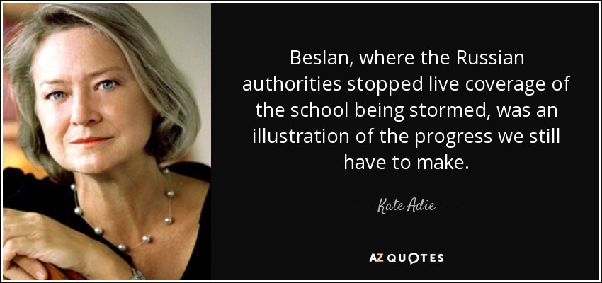 Beslan, where the Russian authorities stopped live coverage of the school being stormed, was an illustration of the progress we still have to make. - Kate Adie
