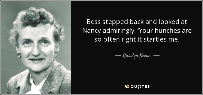 Bess stepped back and looked at Nancy admiringly. 'Your hunches are so often right it startles me. - Carolyn Keene