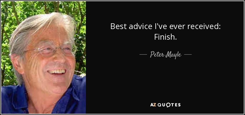 Best advice I've ever received: Finish. - Peter Mayle