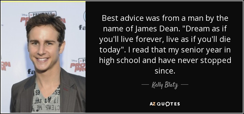Best advice was from a man by the name of James Dean.
