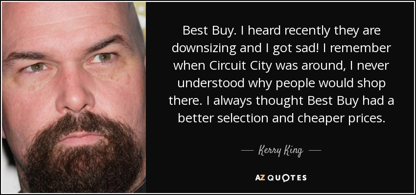 Best Buy. I heard recently they are downsizing and I got sad! I remember when Circuit City was around, I never understood why people would shop there. I always thought Best Buy had a better selection and cheaper prices. - Kerry King
