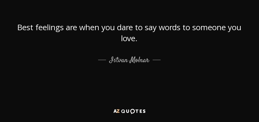 Best feelings are when you dare to say words to someone you love. - Istvan Molnar