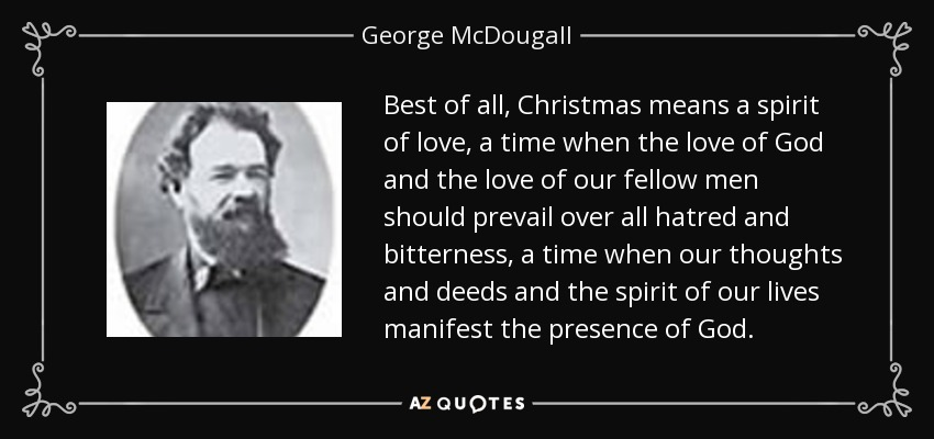 Best of all, Christmas means a spirit of love, a time when the love of God and the love of our fellow men should prevail over all hatred and bitterness, a time when our thoughts and deeds and the spirit of our lives manifest the presence of God. - George McDougall