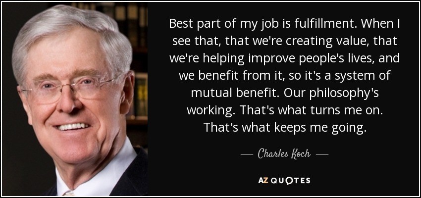 Best part of my job is fulfillment. When I see that, that we're creating value, that we're helping improve people's lives, and we benefit from it, so it's a system of mutual benefit. Our philosophy's working. That's what turns me on. That's what keeps me going. - Charles Koch