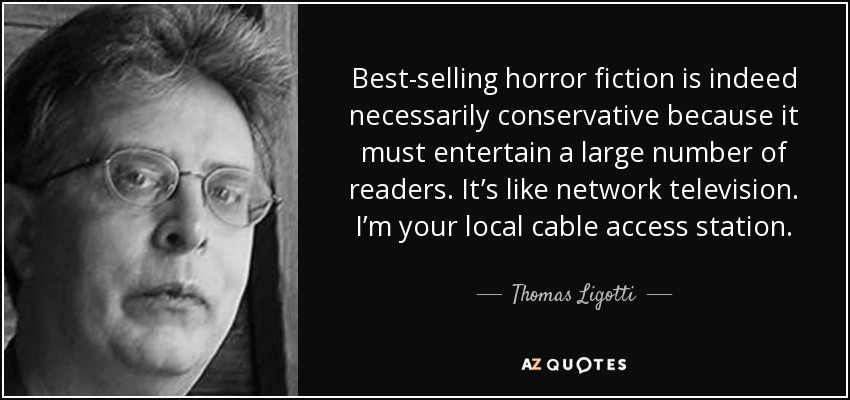 Best-selling horror fiction is indeed necessarily conservative because it must entertain a large number of readers. It's like network television. I'm your local cable access station. - Thomas Ligotti