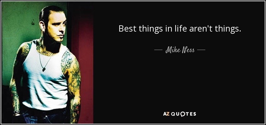 Best things in life aren't things. - Mike Ness