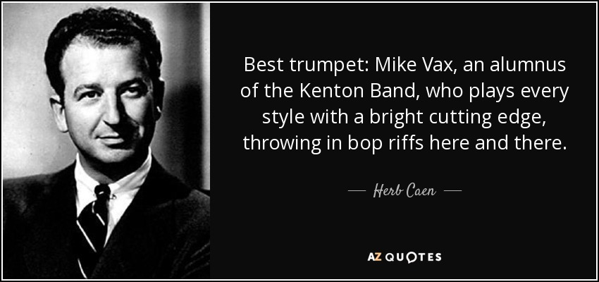 Best trumpet: Mike Vax, an alumnus of the Kenton Band, who plays every style with a bright cutting edge, throwing in bop riffs here and there. - Herb Caen