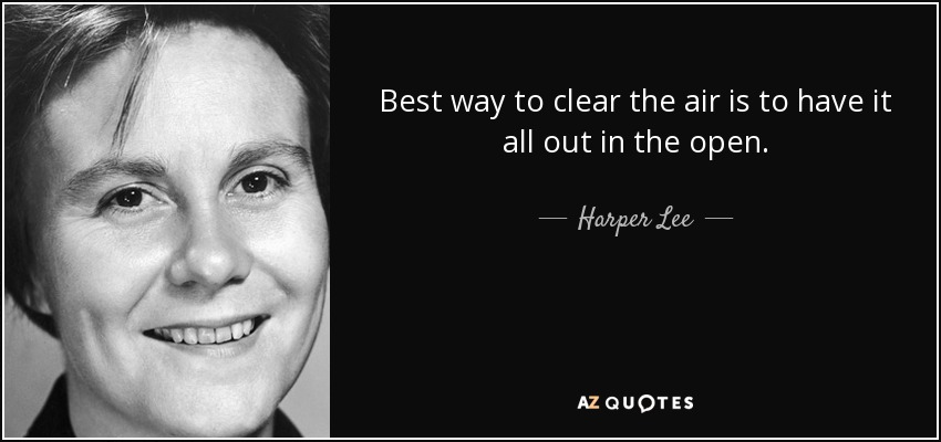 Best way to clear the air is to have it all out in the open. - Harper Lee