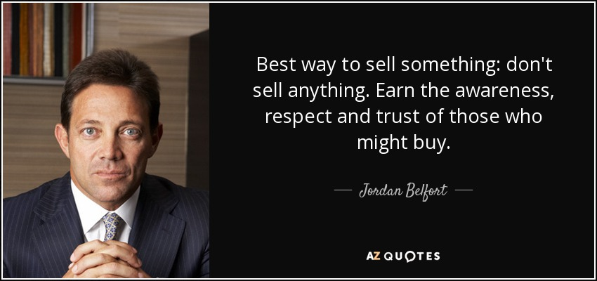 Best way to sell something: don't sell anything. Earn the awareness, respect and trust of those who might buy. - Jordan Belfort