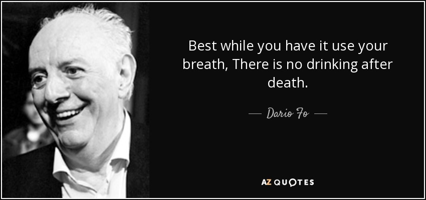 Best while you have it use your breath, There is no drinking after death. - Dario Fo