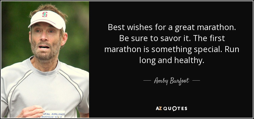 Best wishes for a great marathon. Be sure to savor it. The first marathon is something special. Run long and healthy. - Amby Burfoot