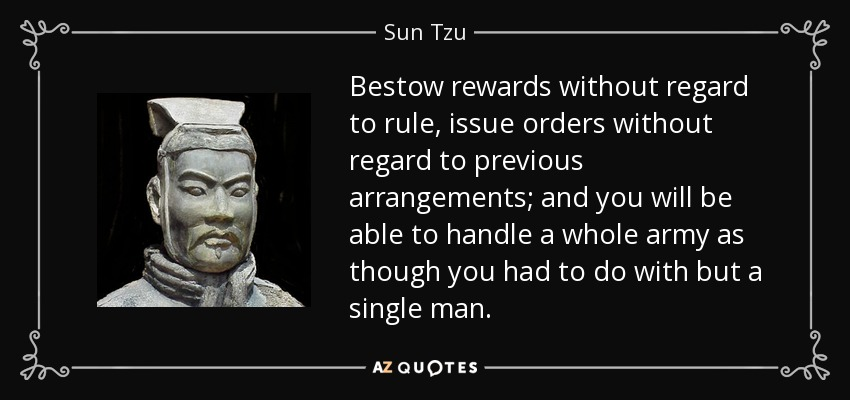Bestow rewards without regard to rule, issue orders without regard to previous arrangements; and you will be able to handle a whole army as though you had to do with but a single man. - Sun Tzu