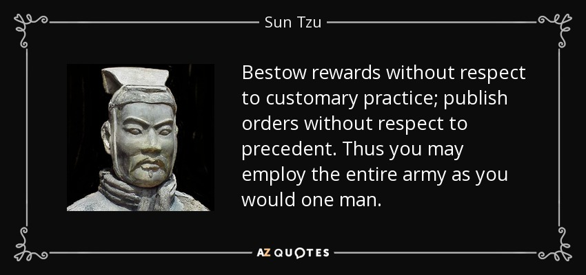 Bestow rewards without respect to customary practice; publish orders without respect to precedent. Thus you may employ the entire army as you would one man. - Sun Tzu