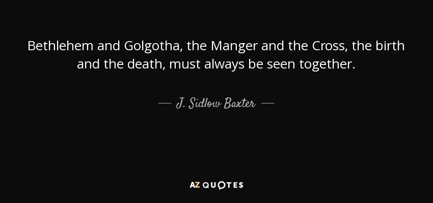 Bethlehem and Golgotha, the Manger and the Cross, the birth and the death, must always be seen together. - J. Sidlow Baxter