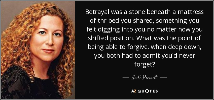 Betrayal was a stone beneath a mattress of thr bed you shared, something you felt digging into you no matter how you shifted position. What was the point of being able to forgive, when deep down, you both had to admit you'd never forget? - Jodi Picoult