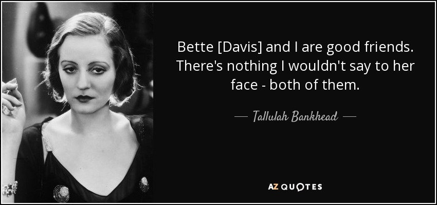 Bette [Davis] and I are good friends. There's nothing I wouldn't say to her face - both of them. - Tallulah Bankhead