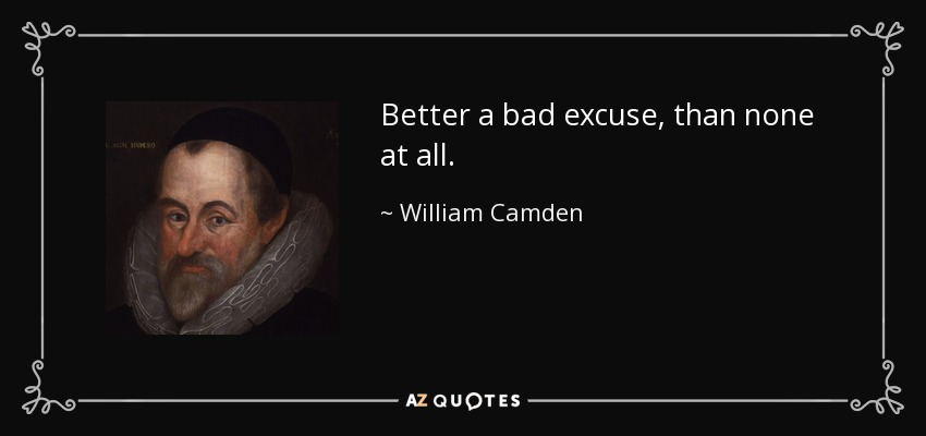 Better a bad excuse, than none at all. - William Camden