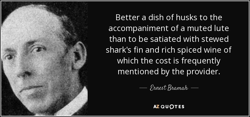 Better a dish of husks to the accompaniment of a muted lute than to be satiated with stewed shark's fin and rich spiced wine of which the cost is frequently mentioned by the provider. - Ernest Bramah