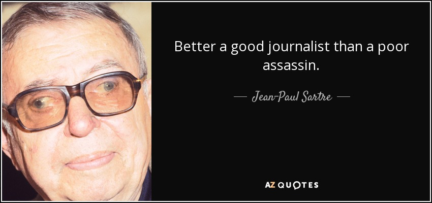 Better a good journalist than a poor assassin. - Jean-Paul Sartre