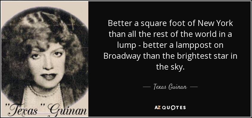 Better a square foot of New York than all the rest of the world in a lump - better a lamppost on Broadway than the brightest star in the sky. - Texas Guinan