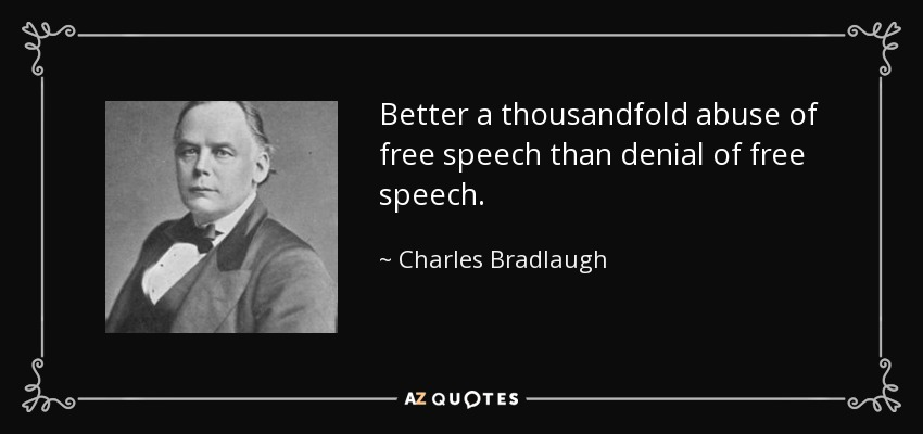 Better a thousandfold abuse of free speech than denial of free speech. - Charles Bradlaugh