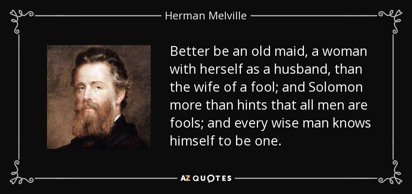 Better be an old maid, a woman with herself as a husband, than the wife of a fool; and Solomon more than hints that all men are fools; and every wise man knows himself to be one. - Herman Melville