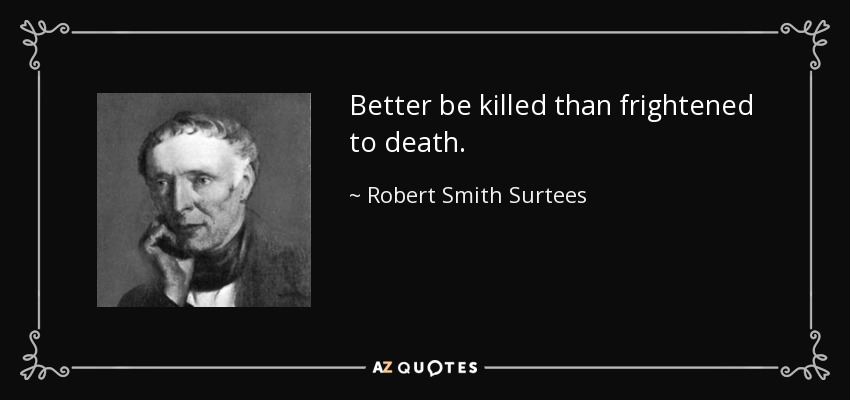 Better be killed than frightened to death. - Robert Smith Surtees