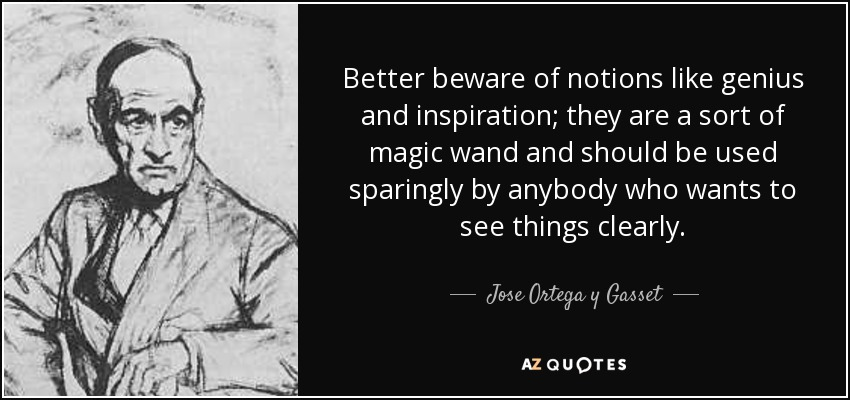 Better beware of notions like genius and inspiration; they are a sort of magic wand and should be used sparingly by anybody who wants to see things clearly. - Jose Ortega y Gasset