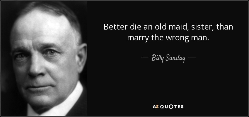 Better die an old maid, sister, than marry the wrong man. - Billy Sunday
