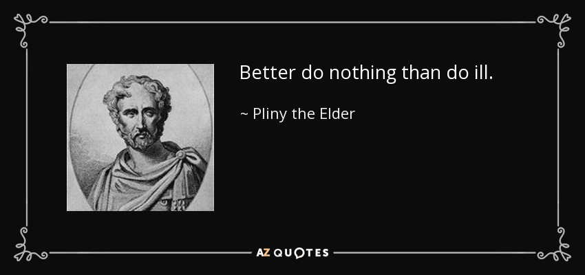 Better do nothing than do ill. - Pliny the Elder