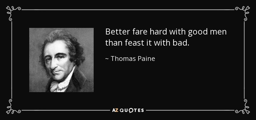 Better fare hard with good men than feast it with bad. - Thomas Paine