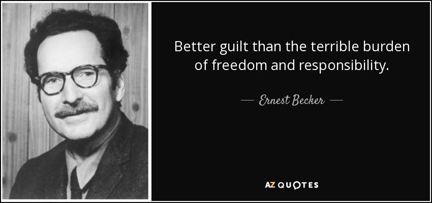 Better guilt than the terrible burden of freedom and responsibility. - Ernest Becker