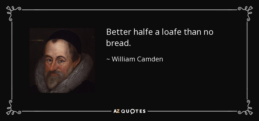 Better halfe a loafe than no bread. - William Camden
