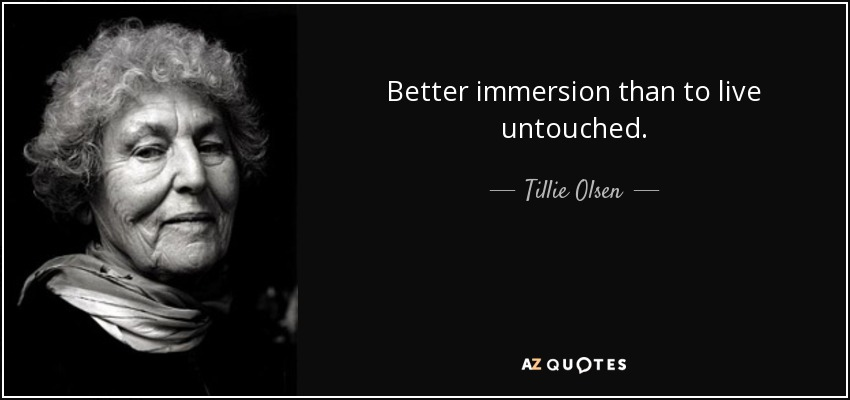 Better immersion than to live untouched. - Tillie Olsen