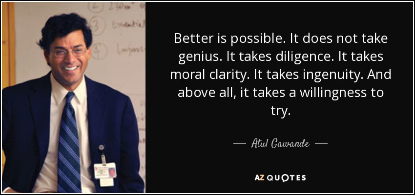 Better is possible. It does not take genius. It takes diligence. It takes moral clarity. It takes ingenuity. And above all, it takes a willingness to try. - Atul Gawande