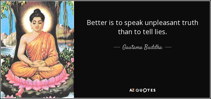 Better is to speak unpleasant truth than to tell lies. - Gautama Buddha