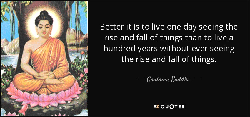 Better it is to live one day seeing the rise and fall of things than to live a hundred years without ever seeing the rise and fall of things. - Gautama Buddha