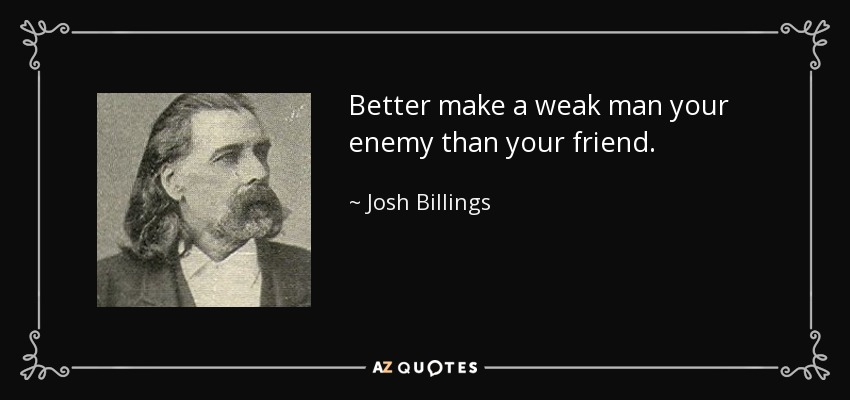Better make a weak man your enemy than your friend. - Josh Billings