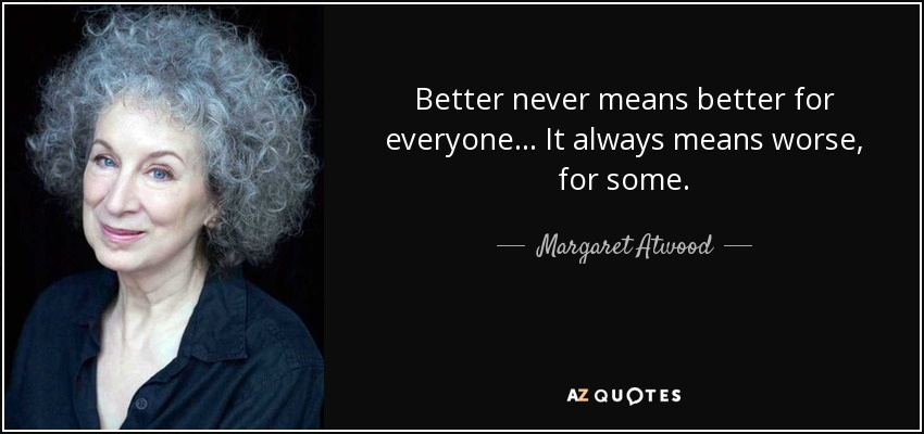 Better never means better for everyone... It always means worse, for some. - Margaret Atwood