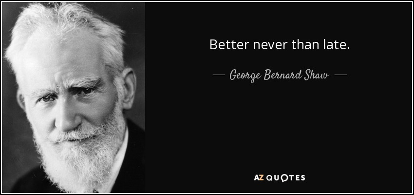 Better never than late. - George Bernard Shaw