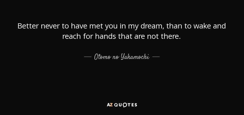 Better never to have met you in my dream, than to wake and reach for hands that are not there. - Otomo no Yakamochi