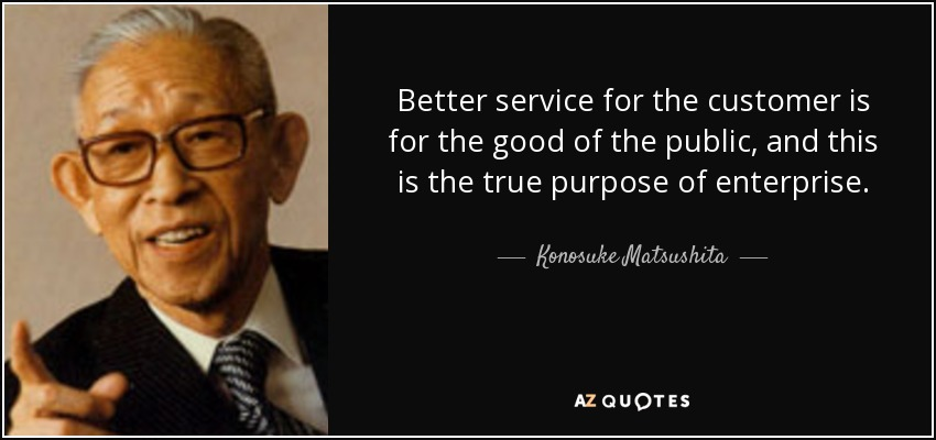Better service for the customer is for the good of the public, and this is the true purpose of enterprise. - Konosuke Matsushita