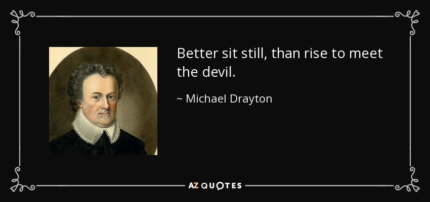 Better sit still, than rise to meet the devil. - Michael Drayton
