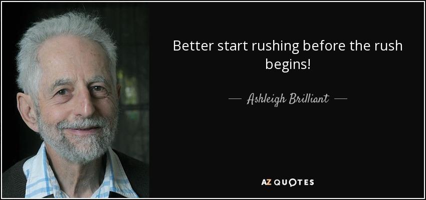 Better start rushing before the rush begins! - Ashleigh Brilliant