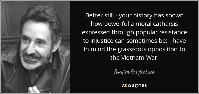 Better still - your history has shown how powerful a moral catharsis expressed through popular resistance to injustice can sometimes be; I have in mind the grassroots opposition to the Vietnam War. - Breyten Breytenbach